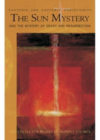 The Sun Mystery and the Mystery of Death and Resurrection: Exoteric and Esoteric Christianity, 12…