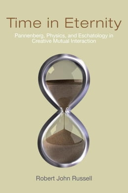 Book Time in Eternity: Pannenberg, Physics, and Eschatology in Creative Mutual Interaction by Russell, Robert John