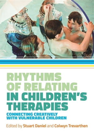 Rhythms of Relating in Children's Therapies Connecting Creatively with Vulnerable Children