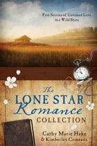 The Lone Star Romance Collection: Five Stories of Untamed Love in a Wild State by Cathy Marie Hake