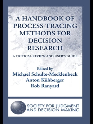 A Handbook of Process Tracing Methods for Decision Research A Critical Review and User?s Guide