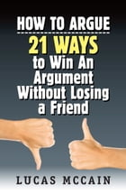 How To Argue: 21 Ways to Win An Argument Without Losing a Friend by Lucas McCain