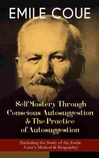 EMILE COUE: Self Mastery Through Conscious Autosuggestion & The Practice of Autosuggestion (Including the Study of the Emile Coue's Method & Biography)
