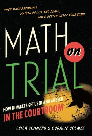 Math on Trial How Numbers Get Used and Abused in the Courtroom