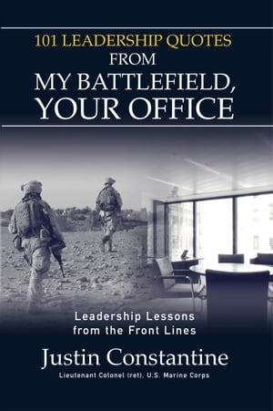 101 Leadership Quotes from My Battlefield, Your Office: Leadership Lessons from the Front Line by Justin Constantine