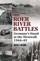 Roer River Battles Germany's Stand At The Westwall. 1944-45: Germany's Stand at the Westwall, 1944–45 by Higgins David R.