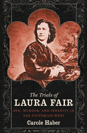 The Trials of Laura Fair Sex,  Murder,  and Insanity in the Victorian West