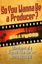 So You Wanna Be a Producer?: Adventures of a Migrant Film Worker by Steve Ecclesine
