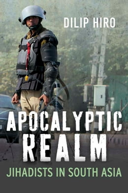 Book Apocalyptic Realm: Jihadists in South Asia by Dilip Hiro
