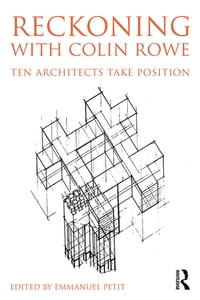 Reckoning with Colin Rowe: Ten Architects Take Position