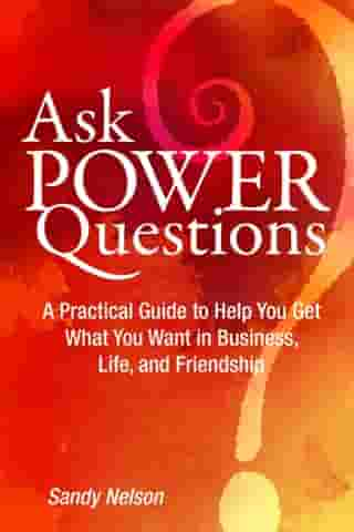 Ask Power Questions: A Practical Guide to Help You Get What You Want in Business, Life, and Friendship by Sandy Nelson