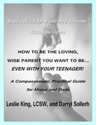 How to Be the Loving, Wise Parent You Want to Be...Even With Your Teenager!: A Compassionate, Practical Guide for Moms and Dads by Darryl Sollerh