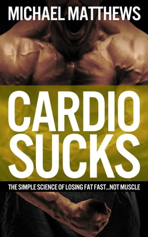 CARDIO SUCKS The Simple Science of Losing Fat Fast...Not Muscle