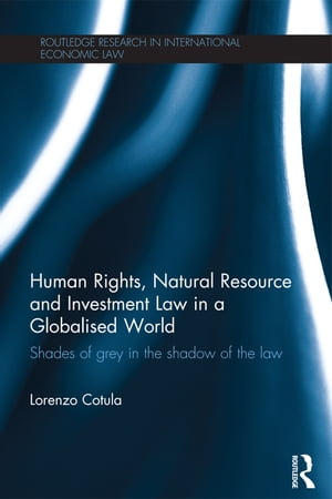Human Rights,  Natural Resource and Investment Law in a Globalised World Shades of Grey in the Shadow of the Law