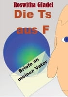 Die T's aus F: Briefe an meinen Vater by Roswitha Gladel