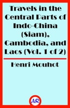 Travels in the Central Parts of Indo-China (Siam), Cambodia, and Laos (Vol. 1 of 2) by Henri Mouhot