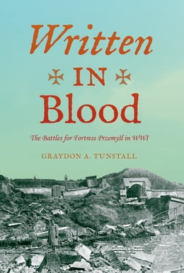 Book Written in Blood: The Battles for Fortress Przemyl in WWI by Graydon A. Tunstall Jr.