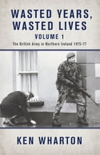 Wasted Years, Wasted Lives Volume 1: The British Army in Northern Ireland 1975-77 by Ken Wharton