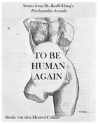 To Be Human Again: Stories from Dr. Krafft-Ebing's _Psychopathia Sexualis_ by Sheila van den Heuvel-Collins