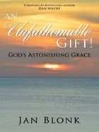 An Unfathomable Gift!: God's Astonishing Grace by Jan Blonk