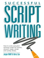 Successful Scriptwriting: How to write and pitch winning scripts for movies, sitcoms, soaps, serials and variety shows by Jurgen Wolff
