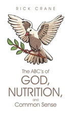 The ABC's of God, Nutrition, and Common Sense by Rick Crane