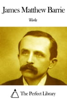 Works of James Matthew Barrie by James Matthew Barrie