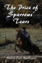 The Price of Sparrows' Tears by Marion Earl MacKenzie