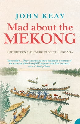 Book Mad About the Mekong: Exploration and Empire in South East Asia (Text Only) by John Keay