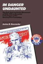 In Danger Undaunted: The Anti-Interventionist Movement of 1940–1941 as Revealed in the Papers of the America First Commit by Justus D. Doenecke