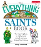 The Everything Saints Book: The Inspiring Lives of Martyrs and Miracle Workers Throughout History by Jenny Schroedel