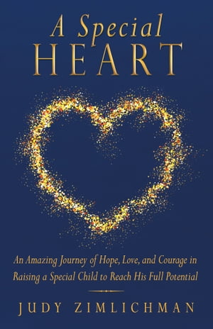 A Special Heart An Amazing Journey of Hope,  Love,  and Courage in Raising a Special Child to Reach His Full Potential