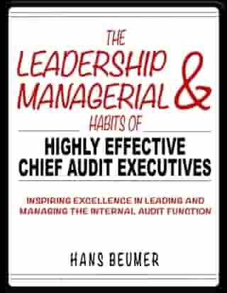 The Leadership & Managerial Habits of Highly Effective Chief Audit Executives - Inspiring Excellence in Leading and Managing the Internal Audit Function