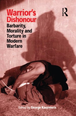 Warrior's Dishonour Barbarity,  Morality and Torture in Modern Warfare