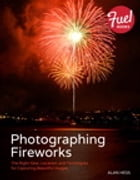 Photographing Fireworks: The Right Gear, Location, and Techniques for Capturing Beautiful Images by Alan Hess