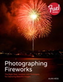 Book Photographing Fireworks: The Right Gear, Location, and Techniques for Capturing Beautiful Images by Alan Hess