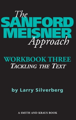 The Sanford Meisner Approach: Workbook Three, Tackling the Text by Larry Silverberg