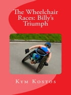 The Wheelchair Races: Billy's Triumph by Kym Kostos