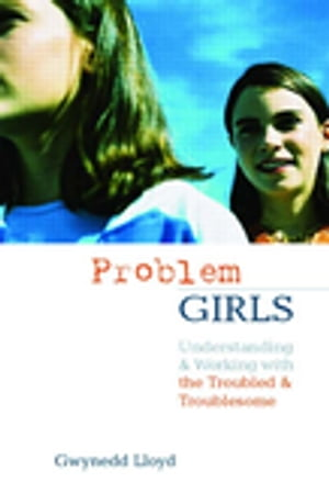 Problem Girls Understanding and Supporting Troubled and Troublesome Girls and Young Women