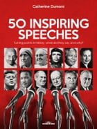 50 Inspiring Speeches: Turning points in history, what did they say and why? by Catherine Dumont