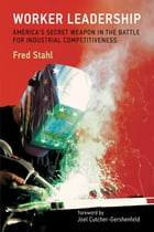 Worker Leadership: America's Secret Weapon in the Battle for Industrial Competitiveness by Fred Stahl