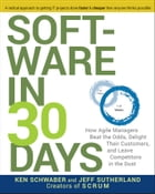 Software in 30 Days: How Agile Managers Beat the Odds, Delight Their Customers, And Leave…