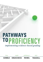 Pathways to Proficiency: Implementing Evidence-Based Grading by Troy Gobble