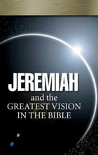 Jeremiah and the Greatest Vision In the Bible: Jeremiah's prophecy is for today by Gerald Flurry