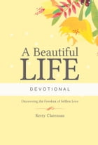 A Beautiful Life Devotional: Discovering the Freedom of Selfless Love by Kerry Clarensau