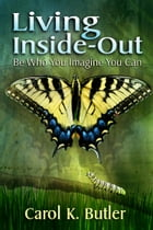 Living Inside-Out: Be Who You Imagine You Can by Carol K Butler