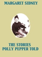 The Stories Polly Pepper Told by Margaret Sidney