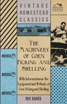 The Machinery of Corn Picking and Shelling - With Information on the Equipment and Methods of Corn…