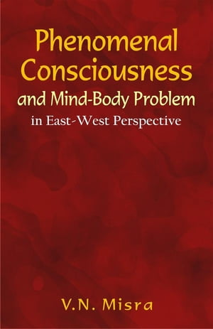 Phenomenal Consciousness and Mind-Body Problem: in East-West Perspective by V.N. Misra