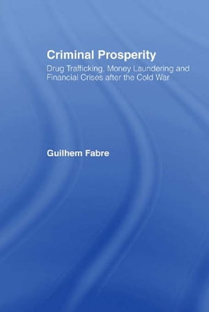 Criminal Prosperity Drug Trafficking,  Money Laundering and Financial Crisis after the Cold War